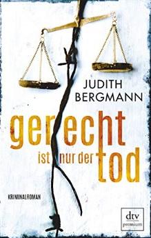 Gerecht ist nur der Tod: Kriminalroman von Judith Bergmann