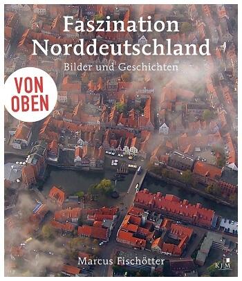 Von oben: Faszination Norddeutschland: Bilder und Geschichten von Marcus Fischötter